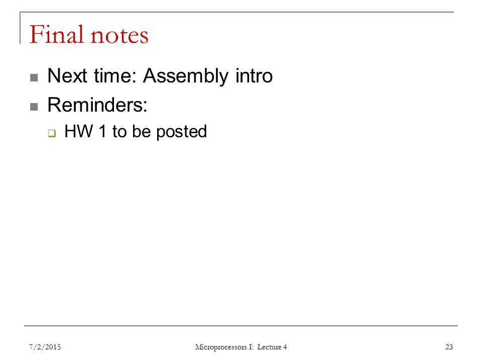 Final notes Next time: Assembly intro Reminders:  HW 1 to be posted 7/2/2015 Microprocessors I: Lecture 4 23