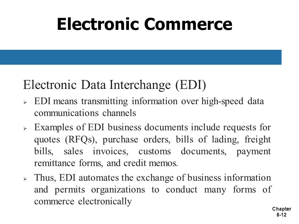 Chapter 8-12 Electronic Commerce Electronic Data Interchange (EDI)  EDI means transmitting information over high-speed data communications channels  Examples of EDI business documents include requests for quotes (RFQs), purchase orders, bills of lading, freight bills, sales invoices, customs documents, payment remittance forms, and credit memos.