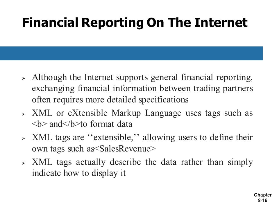 Chapter 8-16 Financial Reporting On The Internet  Although the Internet supports general financial reporting, exchanging financial information between trading partners often requires more detailed specifications  XML or eXtensible Markup Language uses tags such as and to format data  XML tags are ''extensible,'' allowing users to define their own tags such as  XML tags actually describe the data rather than simply indicate how to display it