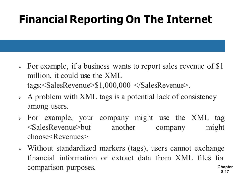 Chapter 8-17 Financial Reporting On The Internet  For example, if a business wants to report sales revenue of $1 million, it could use the XML tags: $1,000,000.