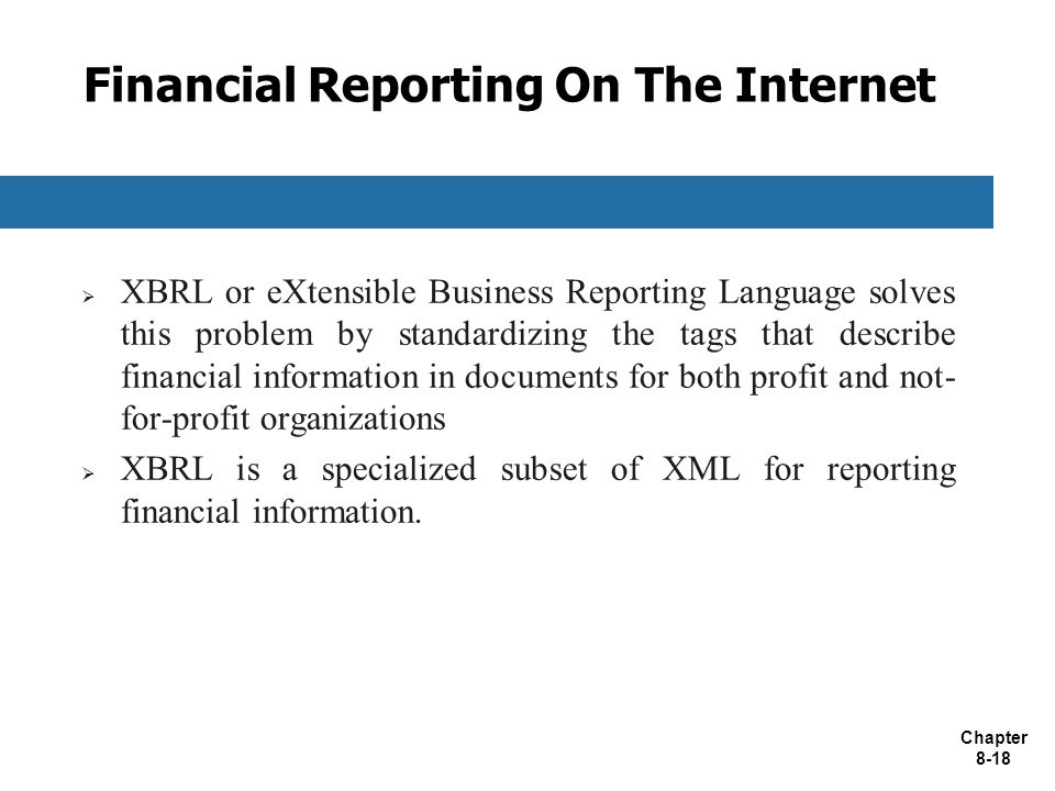 Chapter 8-18 Financial Reporting On The Internet  XBRL or eXtensible Business Reporting Language solves this problem by standardizing the tags that describe financial information in documents for both profit and not- for-profit organizations  XBRL is a specialized subset of XML for reporting financial information.