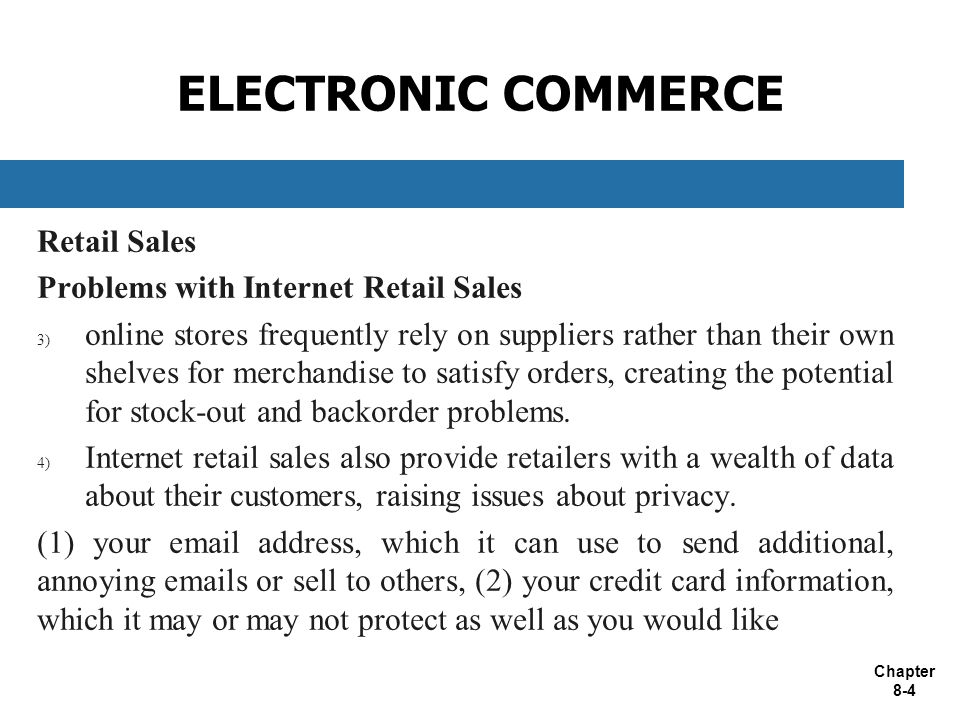 Chapter 8-4 ELECTRONIC COMMERCE Retail Sales Problems with Internet Retail Sales 3) online stores frequently rely on suppliers rather than their own shelves for merchandise to satisfy orders, creating the potential for stock-out and backorder problems.