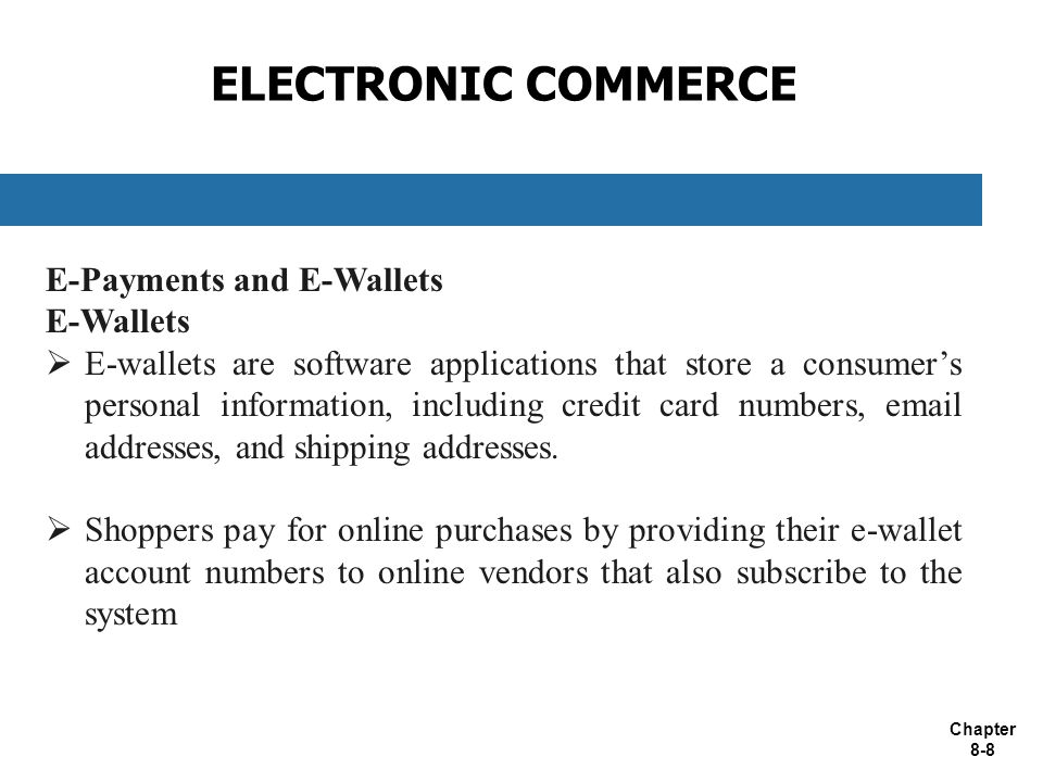 Chapter 8-8 ELECTRONIC COMMERCE E-Payments and E-Wallets E-Wallets  E-wallets are software applications that store a consumer's personal information, including credit card numbers,  addresses, and shipping addresses.