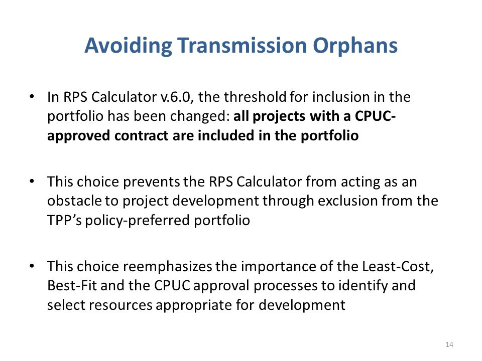 Avoiding Transmission Orphans In RPS Calculator v.6.0, the threshold for inclusion in the portfolio has been changed: all projects with a CPUC- approved contract are included in the portfolio This choice prevents the RPS Calculator from acting as an obstacle to project development through exclusion from the TPP's policy-preferred portfolio This choice reemphasizes the importance of the Least-Cost, Best-Fit and the CPUC approval processes to identify and select resources appropriate for development 14