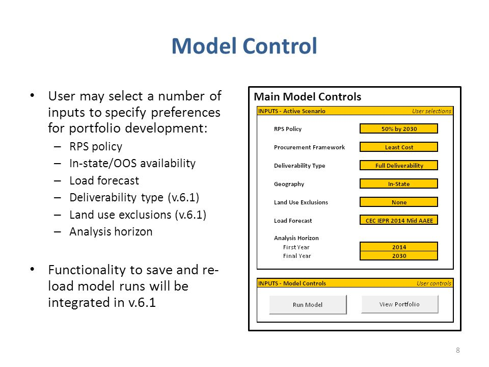 Model Control User may select a number of inputs to specify preferences for portfolio development: – RPS policy – In-state/OOS availability – Load forecast – Deliverability type (v.6.1) – Land use exclusions (v.6.1) – Analysis horizon Functionality to save and re- load model runs will be integrated in v Main Model Controls