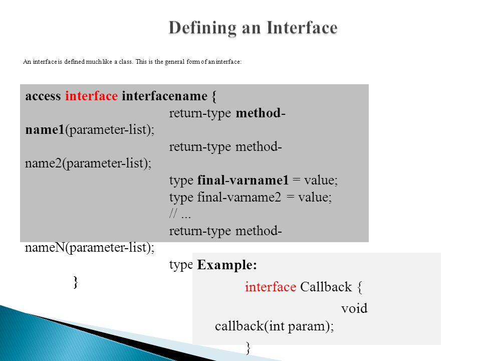 An interface is defined much like a class.