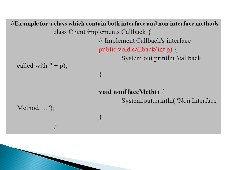 //Example for a class which contain both interface and non interface methods class Client implements Callback { // Implement Callback s interface public void callback(int p) { System.out.println( callback called with + p); } void nonIfaceMeth() { System.out.println( Non Interface Method…. ); }