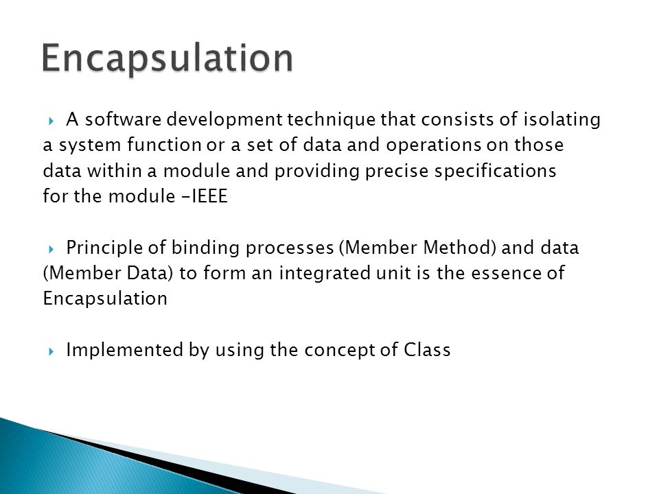  A software development technique that consists of isolating a system function or a set of data and operations on those data within a module and providing precise specifications for the module -IEEE  Principle of binding processes (Member Method) and data (Member Data) to form an integrated unit is the essence of Encapsulation  Implemented by using the concept of Class