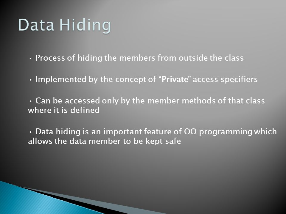 Process of hiding the members from outside the class Implemented by the concept of Private access specifiers Can be accessed only by the member methods of that class where it is defined Data hiding is an important feature of OO programming which allows the data member to be kept safe