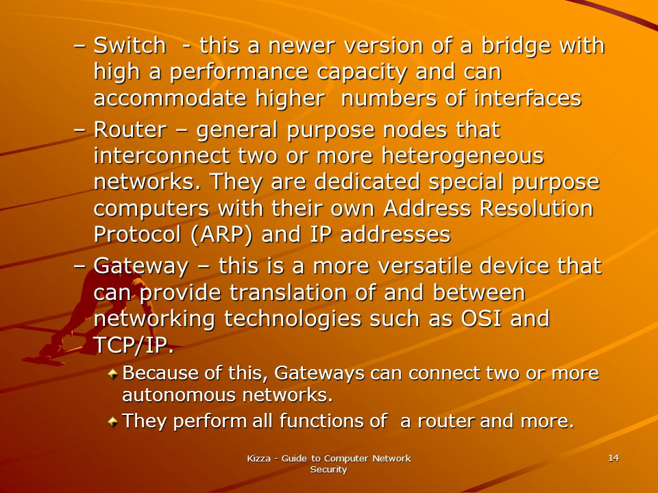 Kizza - Guide to Computer Network Security 14 –Switch - this a newer version of a bridge with high a performance capacity and can accommodate higher numbers of interfaces –Router – general purpose nodes that interconnect two or more heterogeneous networks.