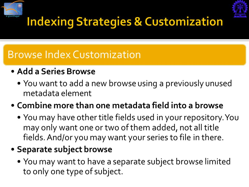 Browse Index Customization Add a Series Browse You want to add a new browse using a previously unused metadata element Combine more than one metadata field into a browse You may have other title fields used in your repository.