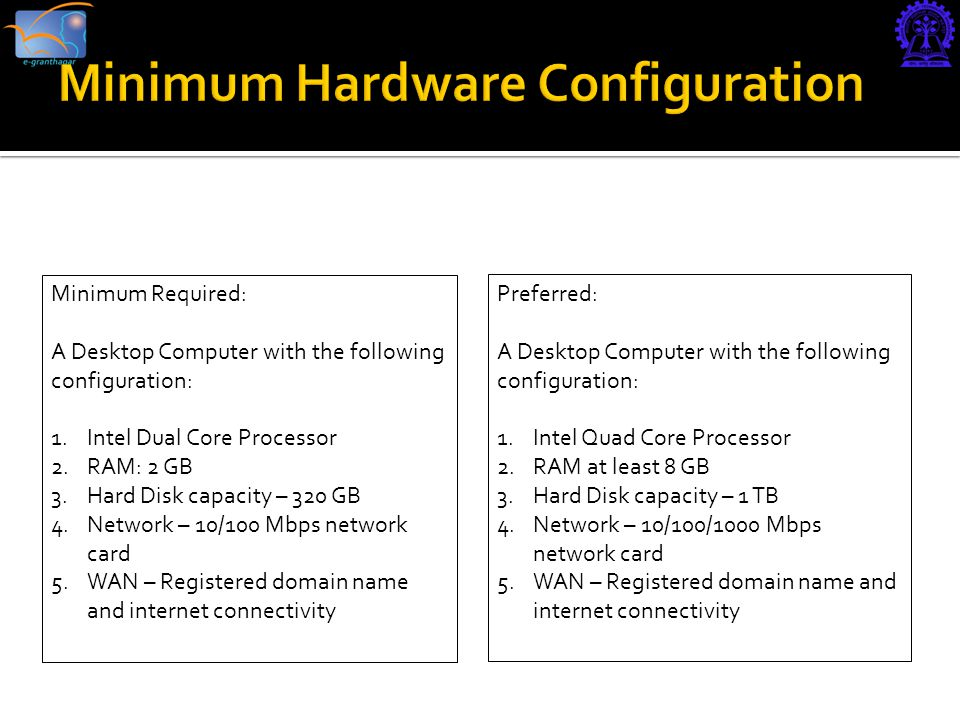 Minimum Required: A Desktop Computer with the following configuration: 1.Intel Dual Core Processor 2.RAM: 2 GB 3.Hard Disk capacity – 320 GB 4.Network – 10/100 Mbps network card 5.WAN – Registered domain name and internet connectivity Preferred: A Desktop Computer with the following configuration: 1.Intel Quad Core Processor 2.RAM at least 8 GB 3.Hard Disk capacity – 1 TB 4.Network – 10/100/1000 Mbps network card 5.WAN – Registered domain name and internet connectivity