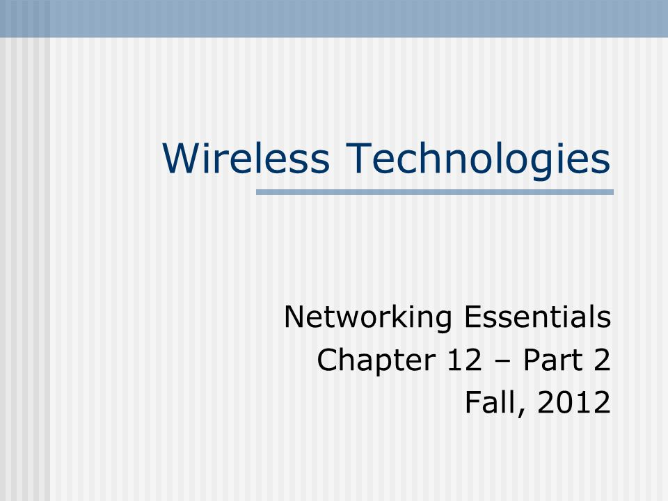 Wireless Technologies Networking Essentials Chapter 12 – Part 2 Fall, 2012
