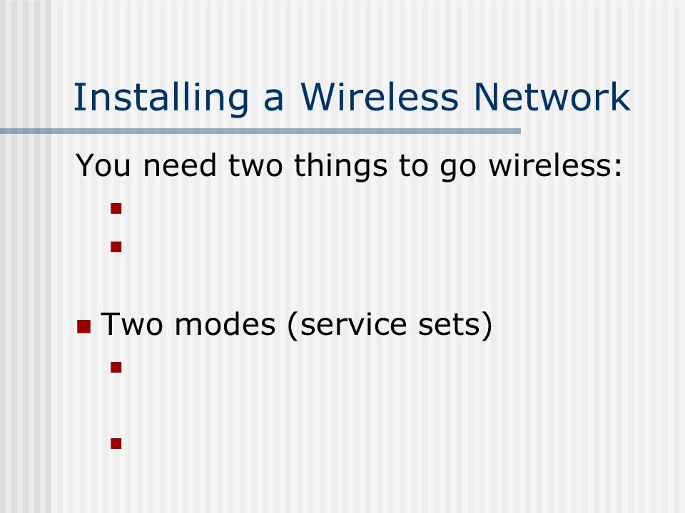 Installing a Wireless Network You need two things to go wireless: Two modes (service sets)