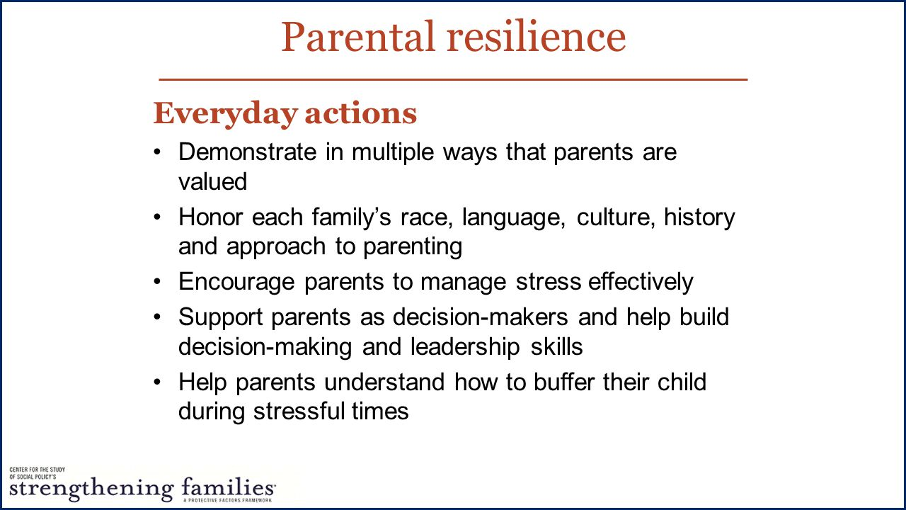 Everyday actions Demonstrate in multiple ways that parents are valued Honor each family's race, language, culture, history and approach to parenting Encourage parents to manage stress effectively Support parents as decision-makers and help build decision-making and leadership skills Help parents understand how to buffer their child during stressful times Parental resilience