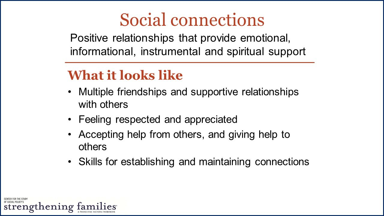 Social connections What it looks like Multiple friendships and supportive relationships with others Feeling respected and appreciated Accepting help from others, and giving help to others Skills for establishing and maintaining connections Positive relationships that provide emotional, informational, instrumental and spiritual support