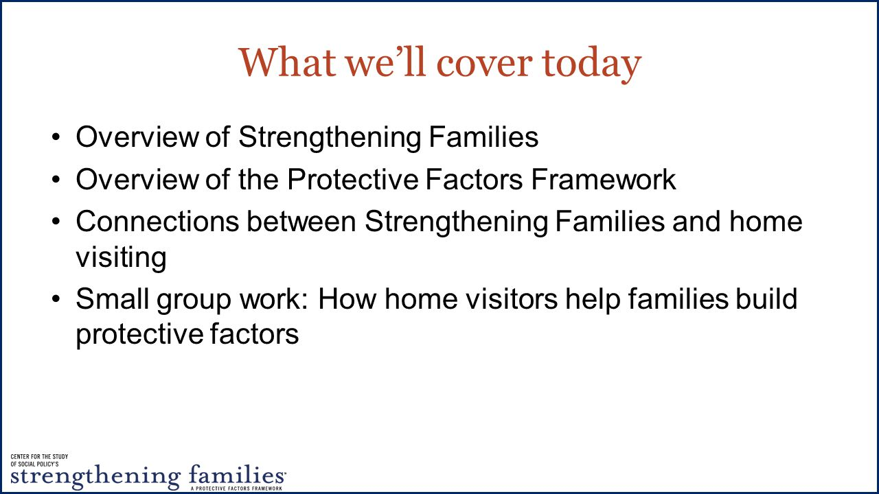 What we'll cover today Overview of Strengthening Families Overview of the Protective Factors Framework Connections between Strengthening Families and home visiting Small group work: How home visitors help families build protective factors