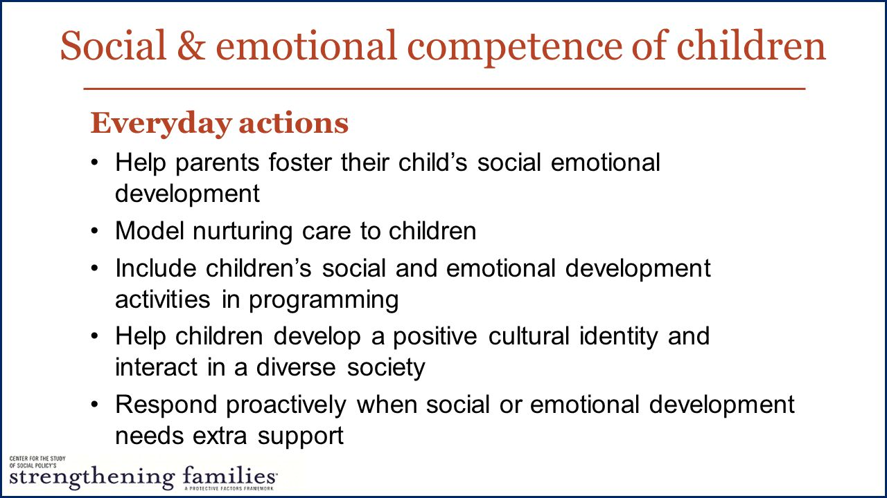 Social & emotional competence of children Everyday actions Help parents foster their child's social emotional development Model nurturing care to children Include children's social and emotional development activities in programming Help children develop a positive cultural identity and interact in a diverse society Respond proactively when social or emotional development needs extra support