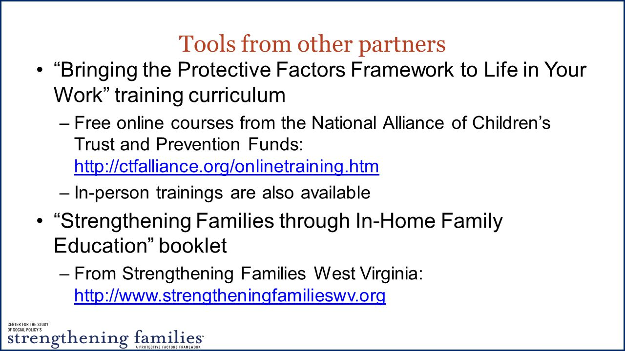 Tools from other partners Bringing the Protective Factors Framework to Life in Your Work training curriculum –Free online courses from the National Alliance of Children's Trust and Prevention Funds:     –In-person trainings are also available Strengthening Families through In-Home Family Education booklet –From Strengthening Families West Virginia: