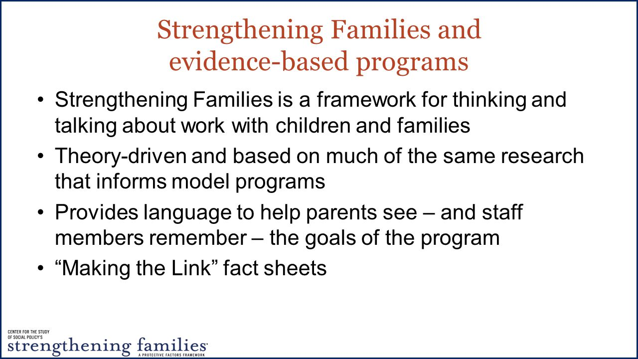 Strengthening Families and evidence-based programs Strengthening Families is a framework for thinking and talking about work with children and families Theory-driven and based on much of the same research that informs model programs Provides language to help parents see – and staff members remember – the goals of the program Making the Link fact sheets