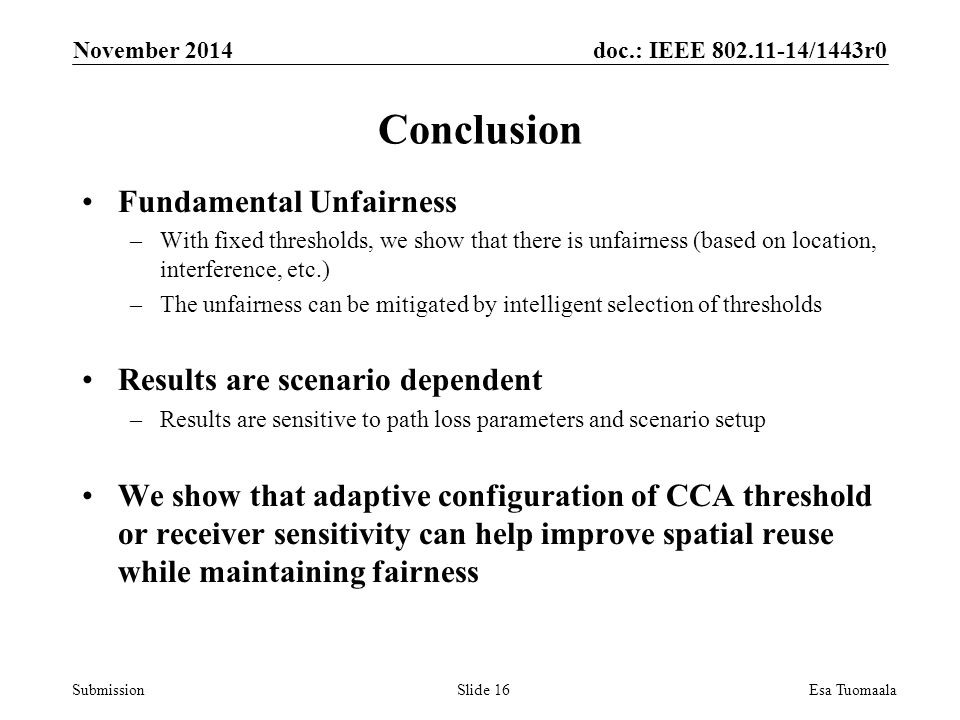 doc.: IEEE /1443r0 Submission Conclusion Fundamental Unfairness –With fixed thresholds, we show that there is unfairness (based on location, interference, etc.) –The unfairness can be mitigated by intelligent selection of thresholds Results are scenario dependent –Results are sensitive to path loss parameters and scenario setup We show that adaptive configuration of CCA threshold or receiver sensitivity can help improve spatial reuse while maintaining fairness November 2014 Esa TuomaalaSlide 16