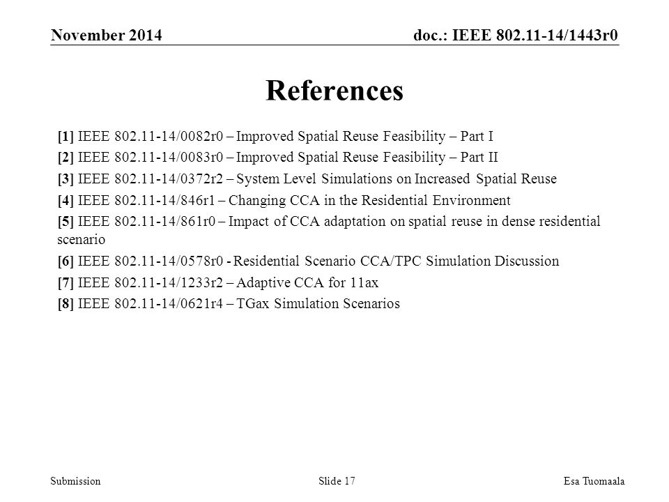 doc.: IEEE /1443r0 Submission References [1] IEEE /0082r0 – Improved Spatial Reuse Feasibility – Part I [2] IEEE /0083r0 – Improved Spatial Reuse Feasibility – Part II [3] IEEE /0372r2 – System Level Simulations on Increased Spatial Reuse [4] IEEE /846r1 – Changing CCA in the Residential Environment [5] IEEE /861r0 – Impact of CCA adaptation on spatial reuse in dense residential scenario [6] IEEE /0578r0 - Residential Scenario CCA/TPC Simulation Discussion [7] IEEE /1233r2 – Adaptive CCA for 11ax [8] IEEE /0621r4 – TGax Simulation Scenarios November 2014 Esa TuomaalaSlide 17