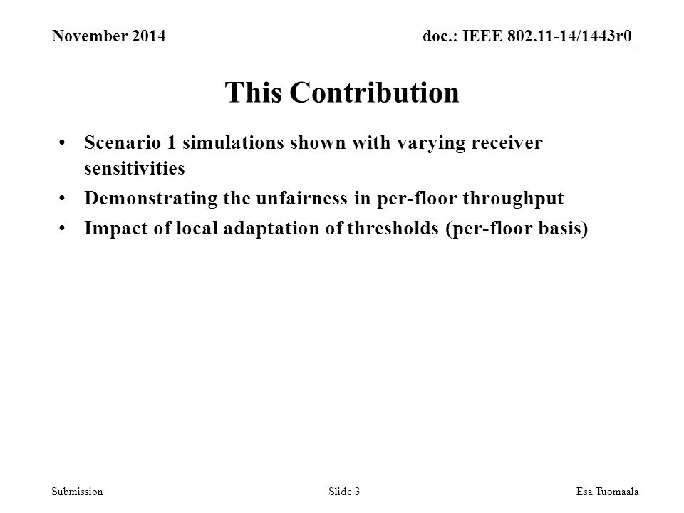 doc.: IEEE /1443r0 Submission This Contribution Scenario 1 simulations shown with varying receiver sensitivities Demonstrating the unfairness in per-floor throughput Impact of local adaptation of thresholds (per-floor basis) November 2014 Esa TuomaalaSlide 3