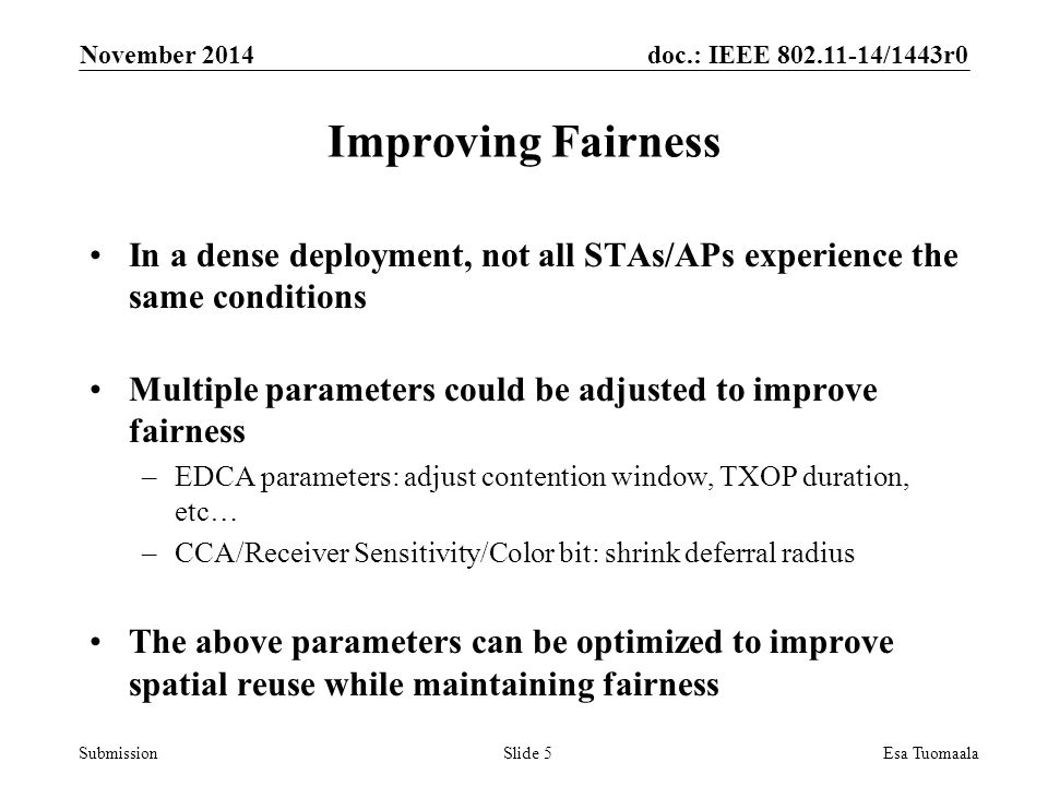 doc.: IEEE /1443r0 Submission In a dense deployment, not all STAs/APs experience the same conditions Multiple parameters could be adjusted to improve fairness –EDCA parameters: adjust contention window, TXOP duration, etc… –CCA/Receiver Sensitivity/Color bit: shrink deferral radius The above parameters can be optimized to improve spatial reuse while maintaining fairness November 2014 Esa TuomaalaSlide 5 Improving Fairness