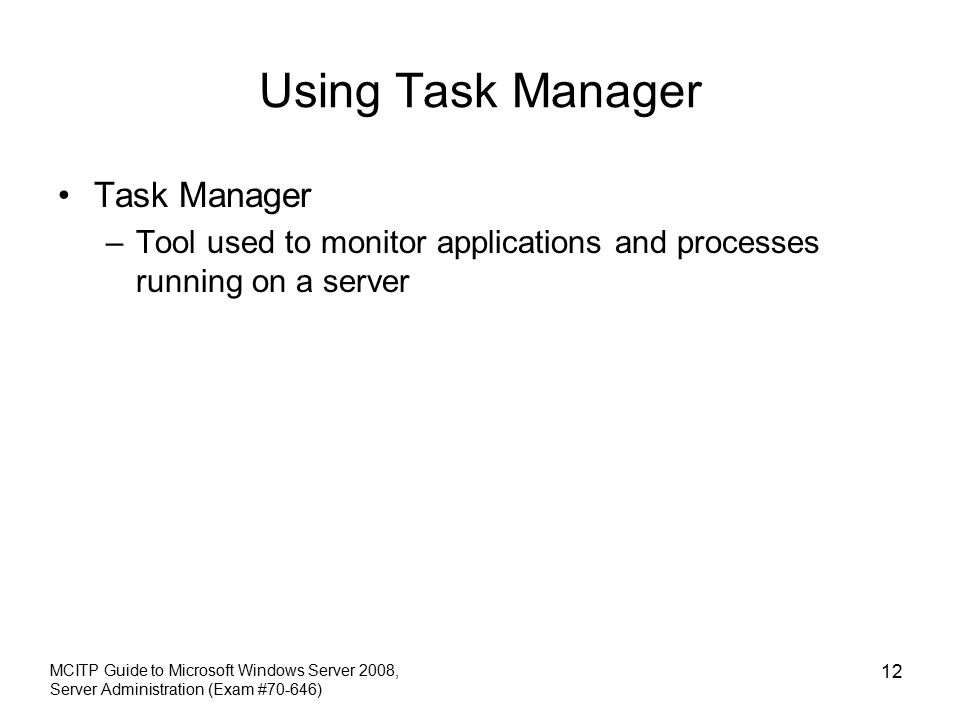 Using Task Manager Task Manager –Tool used to monitor applications and processes running on a server MCITP Guide to Microsoft Windows Server 2008, Server Administration (Exam #70-646) 12