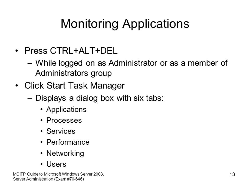 Monitoring Applications Press CTRL+ALT+DEL –While logged on as Administrator or as a member of Administrators group Click Start Task Manager –Displays a dialog box with six tabs: Applications Processes Services Performance Networking Users MCITP Guide to Microsoft Windows Server 2008, Server Administration (Exam #70-646) 13