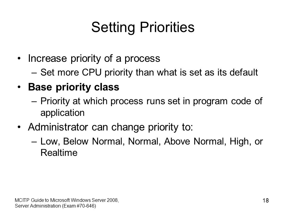 Setting Priorities Increase priority of a process –Set more CPU priority than what is set as its default Base priority class –Priority at which process runs set in program code of application Administrator can change priority to: –Low, Below Normal, Normal, Above Normal, High, or Realtime MCITP Guide to Microsoft Windows Server 2008, Server Administration (Exam #70-646) 18