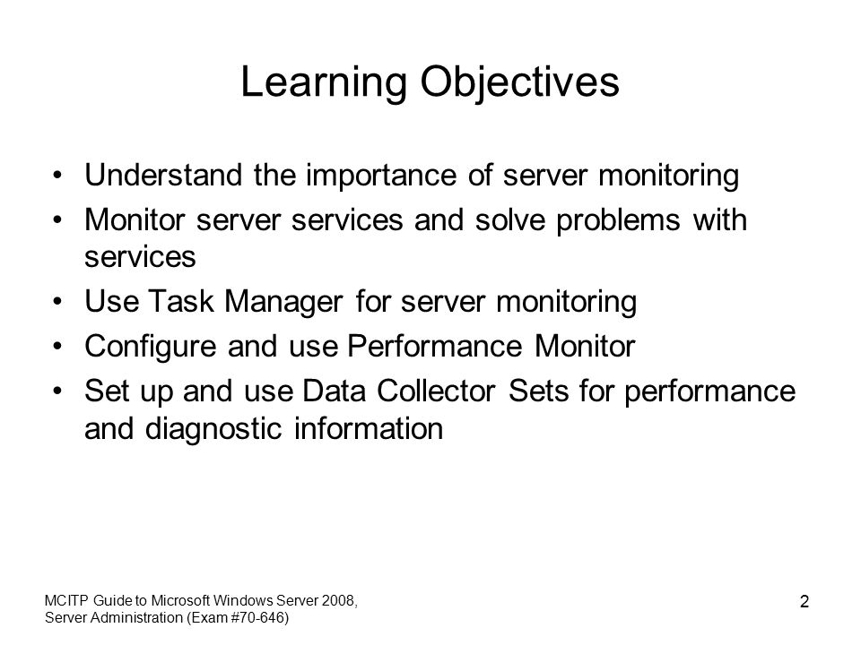 MCITP Guide to Microsoft Windows Server 2008, Server Administration (Exam #70-646) 2 Learning Objectives Understand the importance of server monitoring Monitor server services and solve problems with services Use Task Manager for server monitoring Configure and use Performance Monitor Set up and use Data Collector Sets for performance and diagnostic information