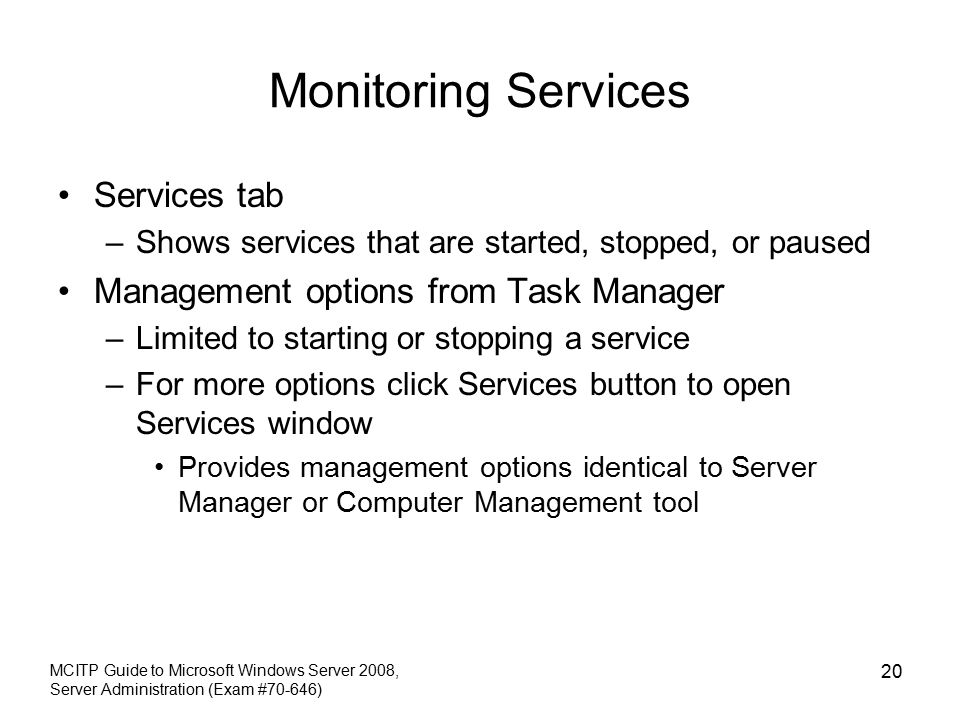 Monitoring Services Services tab –Shows services that are started, stopped, or paused Management options from Task Manager –Limited to starting or stopping a service –For more options click Services button to open Services window Provides management options identical to Server Manager or Computer Management tool MCITP Guide to Microsoft Windows Server 2008, Server Administration (Exam #70-646) 20