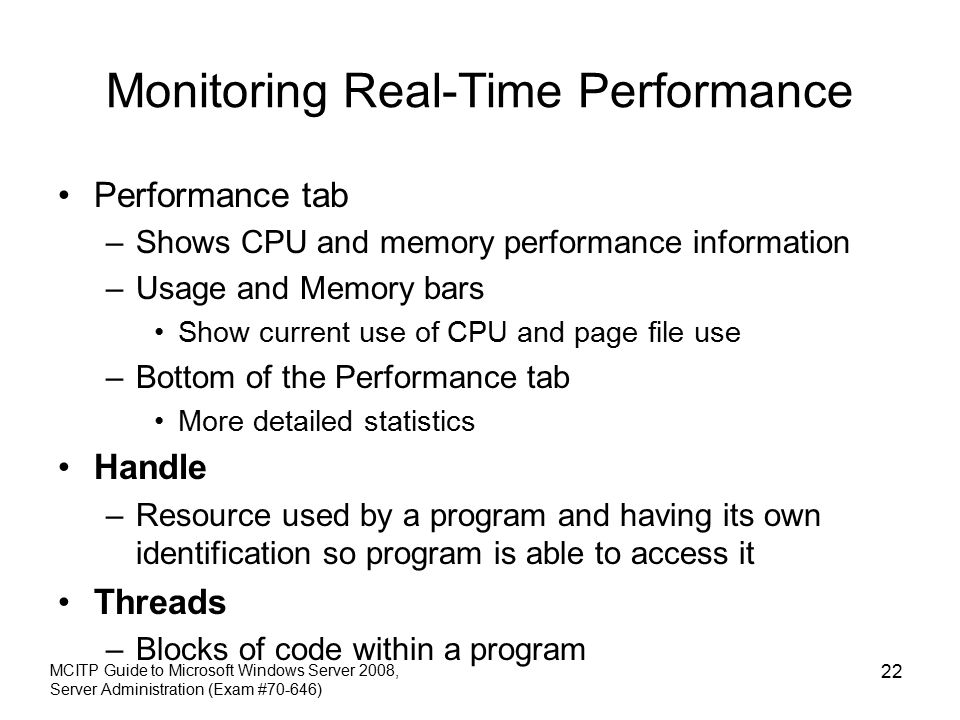 Monitoring Real-Time Performance Performance tab –Shows CPU and memory performance information –Usage and Memory bars Show current use of CPU and page file use –Bottom of the Performance tab More detailed statistics Handle –Resource used by a program and having its own identification so program is able to access it Threads –Blocks of code within a program MCITP Guide to Microsoft Windows Server 2008, Server Administration (Exam #70-646) 22