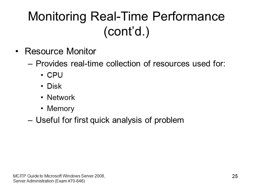 Monitoring Real-Time Performance (cont'd.) Resource Monitor –Provides real-time collection of resources used for: CPU Disk Network Memory –Useful for first quick analysis of problem MCITP Guide to Microsoft Windows Server 2008, Server Administration (Exam #70-646) 25