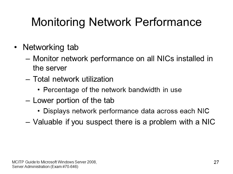 Monitoring Network Performance Networking tab –Monitor network performance on all NICs installed in the server –Total network utilization Percentage of the network bandwidth in use –Lower portion of the tab Displays network performance data across each NIC –Valuable if you suspect there is a problem with a NIC MCITP Guide to Microsoft Windows Server 2008, Server Administration (Exam #70-646) 27