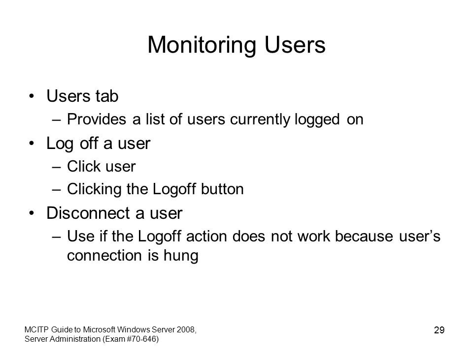 Monitoring Users Users tab –Provides a list of users currently logged on Log off a user –Click user –Clicking the Logoff button Disconnect a user –Use if the Logoff action does not work because user's connection is hung MCITP Guide to Microsoft Windows Server 2008, Server Administration (Exam #70-646) 29