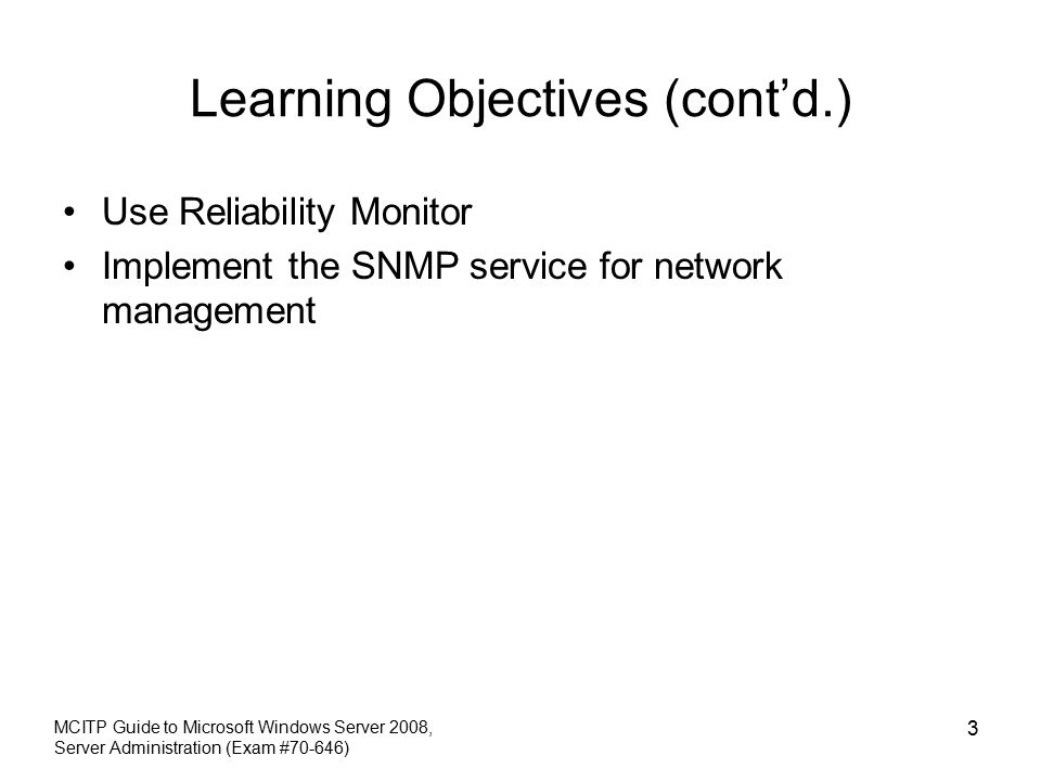 Learning Objectives (cont'd.) Use Reliability Monitor Implement the SNMP service for network management MCITP Guide to Microsoft Windows Server 2008, Server Administration (Exam #70-646) 3