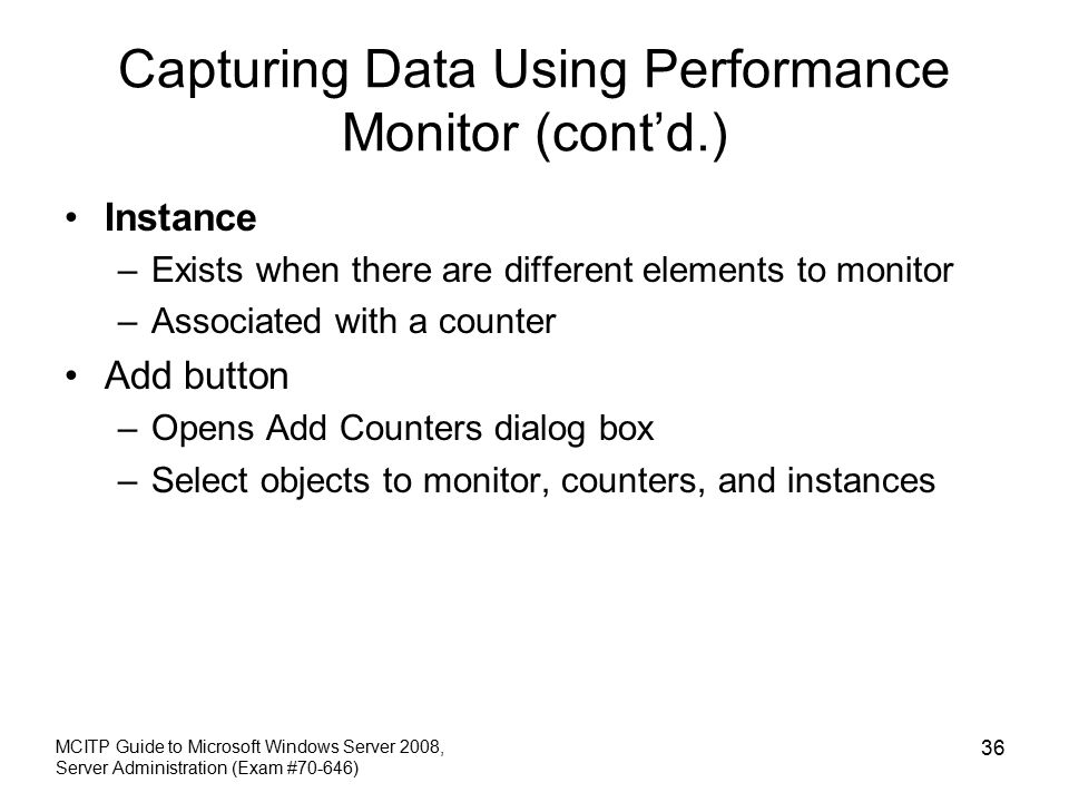 Capturing Data Using Performance Monitor (cont'd.) Instance –Exists when there are different elements to monitor –Associated with a counter Add button –Opens Add Counters dialog box –Select objects to monitor, counters, and instances MCITP Guide to Microsoft Windows Server 2008, Server Administration (Exam #70-646) 36