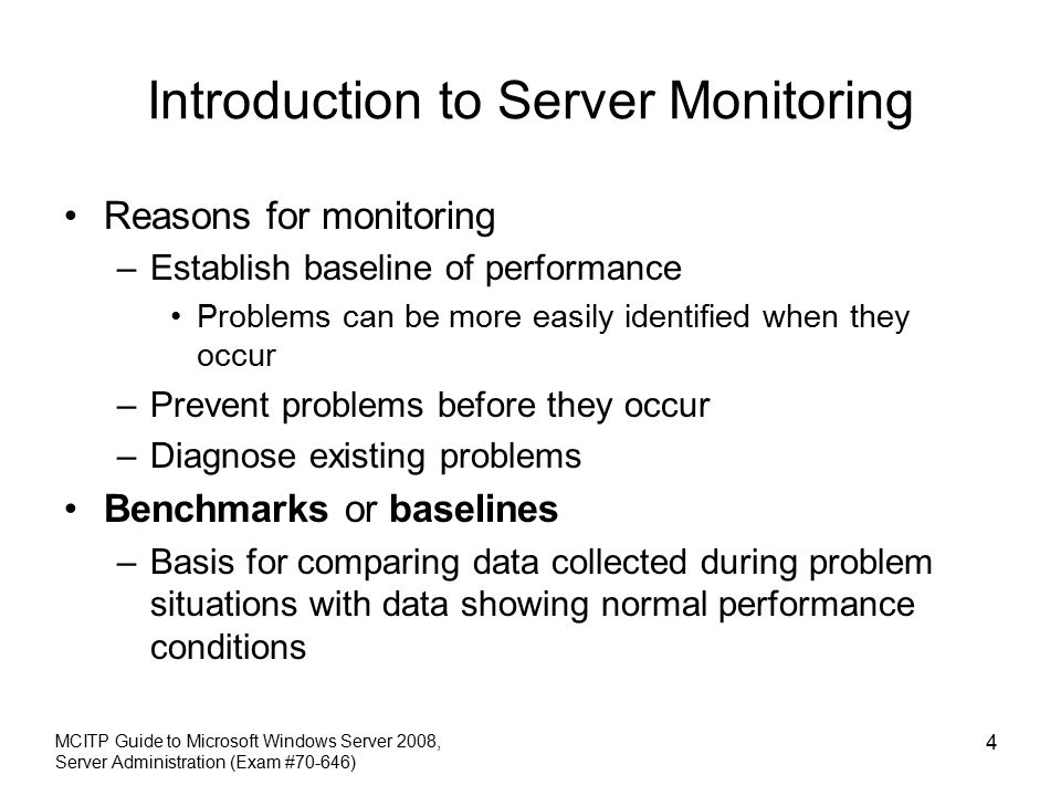 Introduction to Server Monitoring Reasons for monitoring –Establish baseline of performance Problems can be more easily identified when they occur –Prevent problems before they occur –Diagnose existing problems Benchmarks or baselines –Basis for comparing data collected during problem situations with data showing normal performance conditions MCITP Guide to Microsoft Windows Server 2008, Server Administration (Exam #70-646) 4