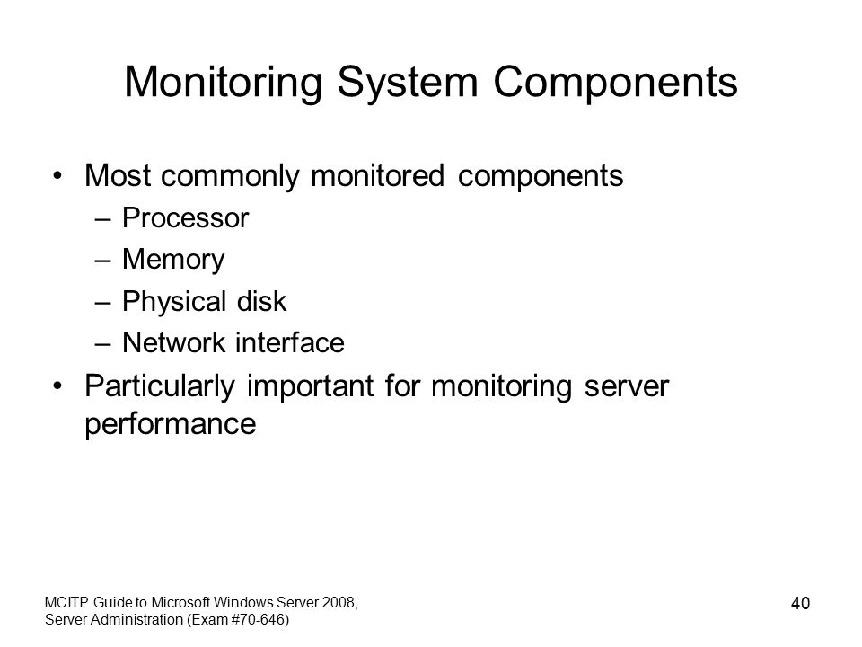 Monitoring System Components Most commonly monitored components –Processor –Memory –Physical disk –Network interface Particularly important for monitoring server performance MCITP Guide to Microsoft Windows Server 2008, Server Administration (Exam #70-646) 40