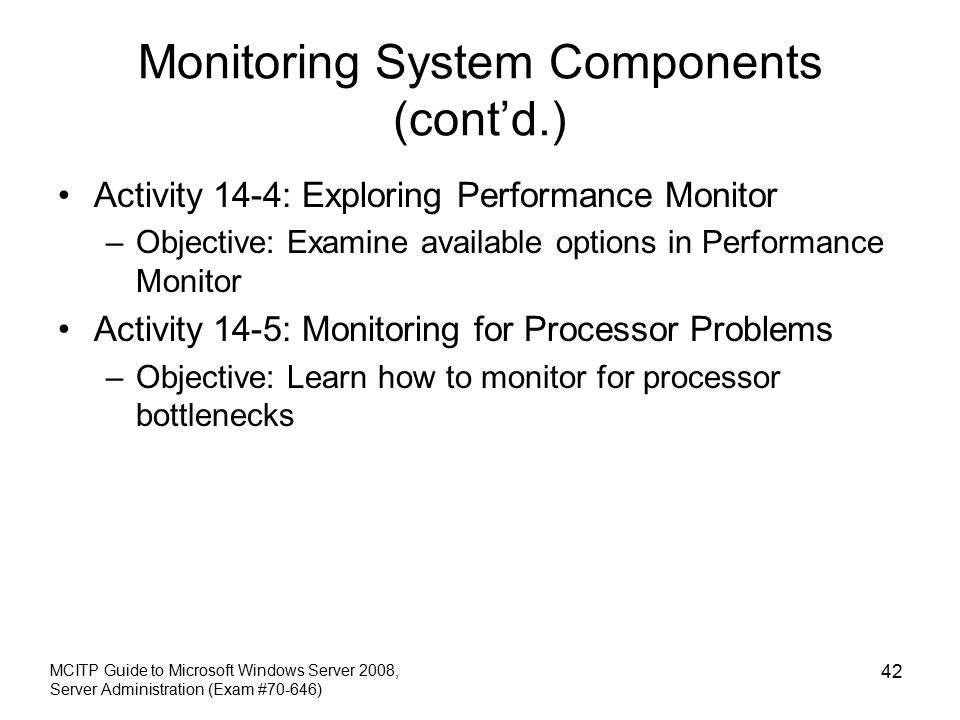 Monitoring System Components (cont'd.) Activity 14-4: Exploring Performance Monitor –Objective: Examine available options in Performance Monitor Activity 14-5: Monitoring for Processor Problems –Objective: Learn how to monitor for processor bottlenecks MCITP Guide to Microsoft Windows Server 2008, Server Administration (Exam #70-646) 42