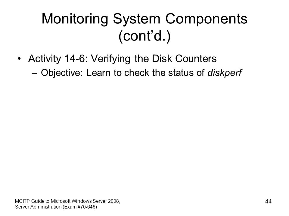 Monitoring System Components (cont'd.) Activity 14-6: Verifying the Disk Counters –Objective: Learn to check the status of diskperf MCITP Guide to Microsoft Windows Server 2008, Server Administration (Exam #70-646) 44
