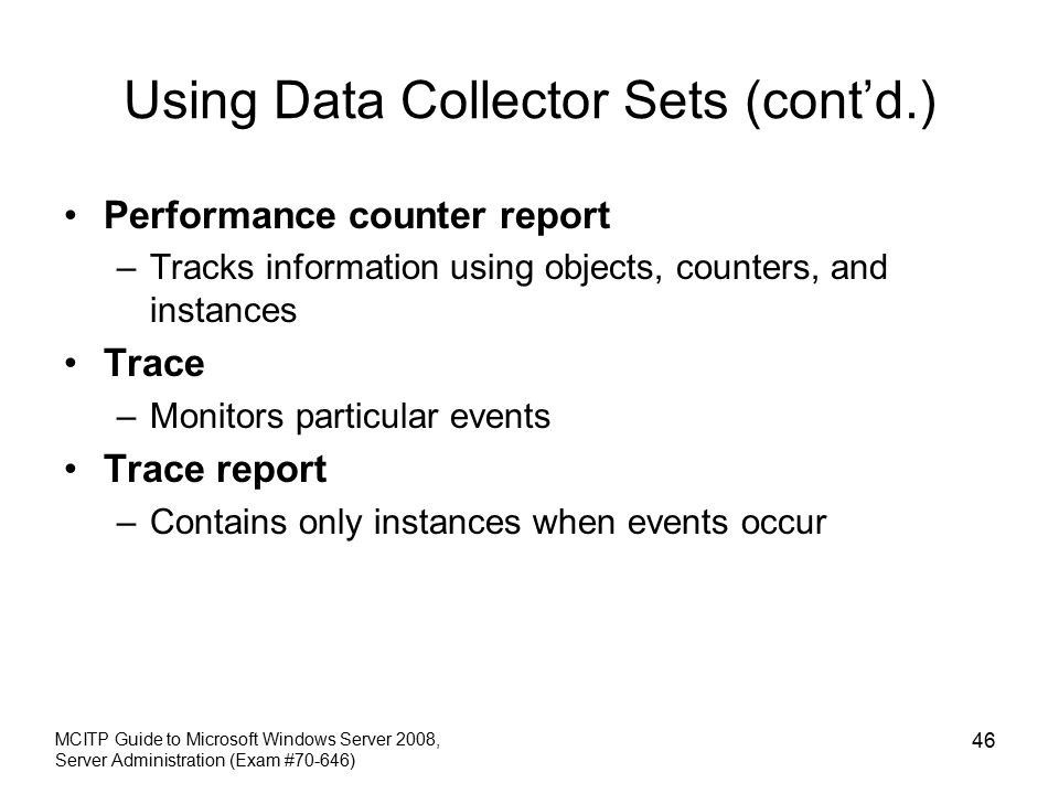 Using Data Collector Sets (cont'd.) Performance counter report –Tracks information using objects, counters, and instances Trace –Monitors particular events Trace report –Contains only instances when events occur MCITP Guide to Microsoft Windows Server 2008, Server Administration (Exam #70-646) 46