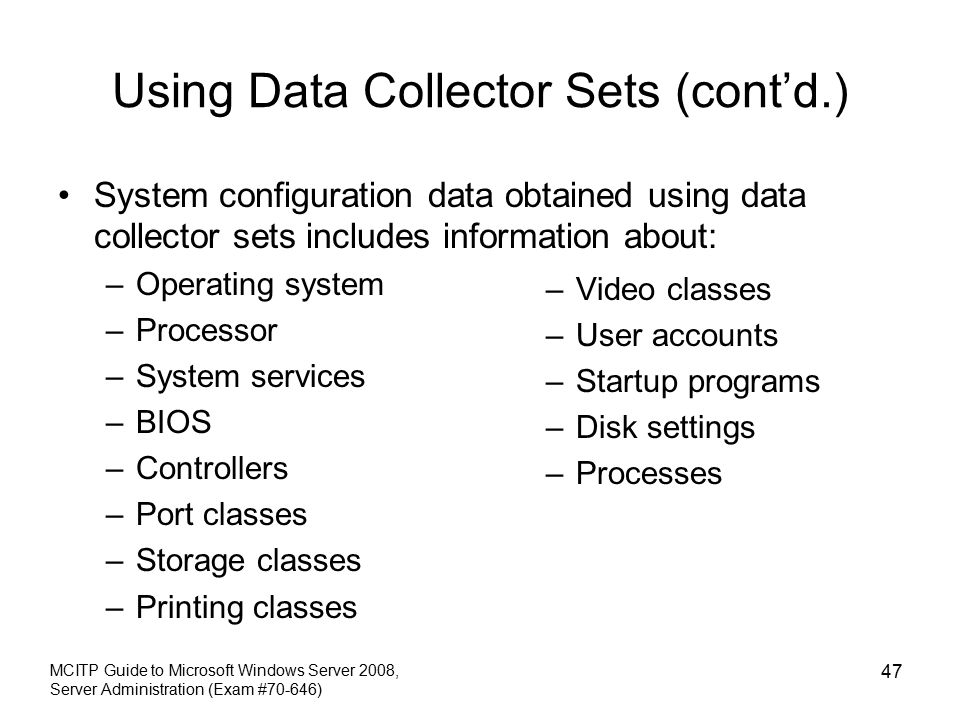 Using Data Collector Sets (cont'd.) System configuration data obtained using data collector sets includes information about: –Operating system –Processor –System services –BIOS –Controllers –Port classes –Storage classes –Printing classes MCITP Guide to Microsoft Windows Server 2008, Server Administration (Exam #70-646) 47 –Video classes –User accounts –Startup programs –Disk settings –Processes