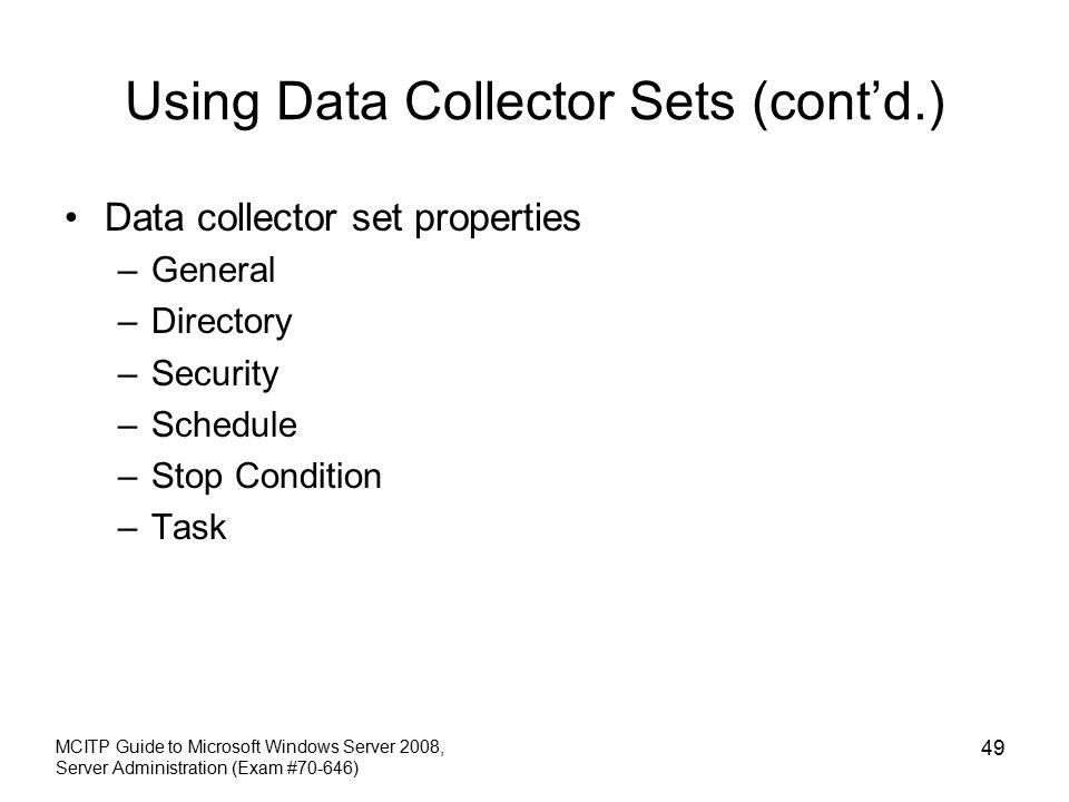 Using Data Collector Sets (cont'd.) Data collector set properties –General –Directory –Security –Schedule –Stop Condition –Task MCITP Guide to Microsoft Windows Server 2008, Server Administration (Exam #70-646) 49