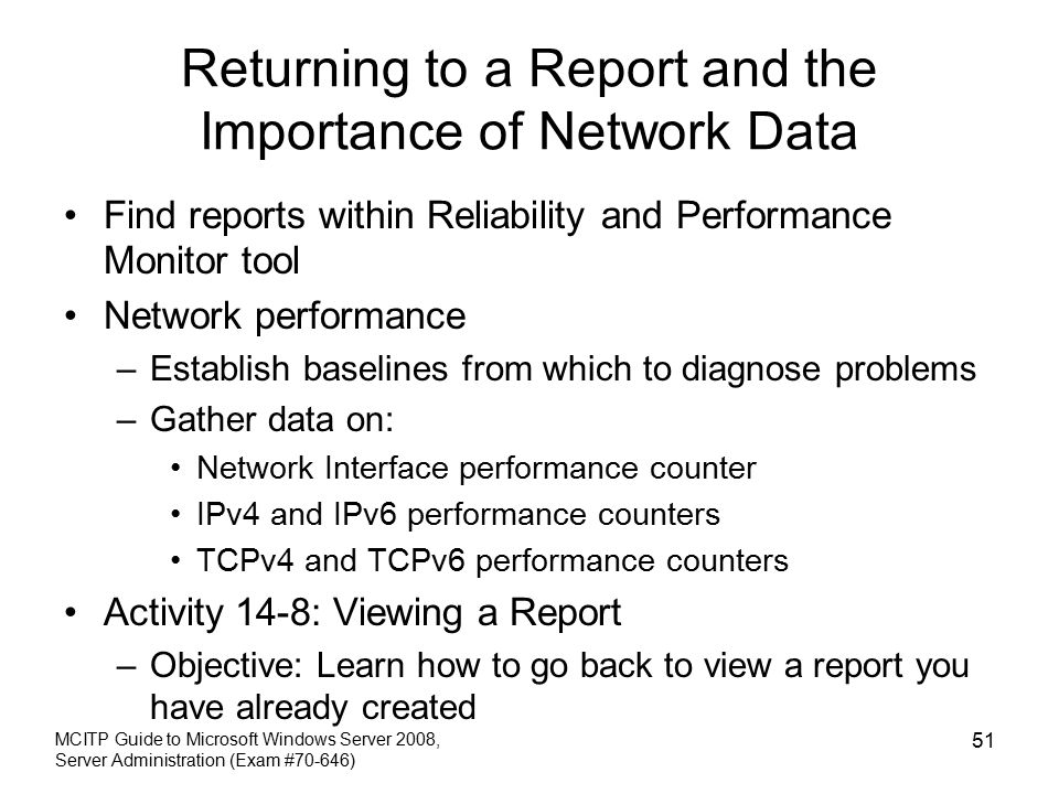 Returning to a Report and the Importance of Network Data Find reports within Reliability and Performance Monitor tool Network performance –Establish baselines from which to diagnose problems –Gather data on: Network Interface performance counter IPv4 and IPv6 performance counters TCPv4 and TCPv6 performance counters Activity 14-8: Viewing a Report –Objective: Learn how to go back to view a report you have already created MCITP Guide to Microsoft Windows Server 2008, Server Administration (Exam #70-646) 51