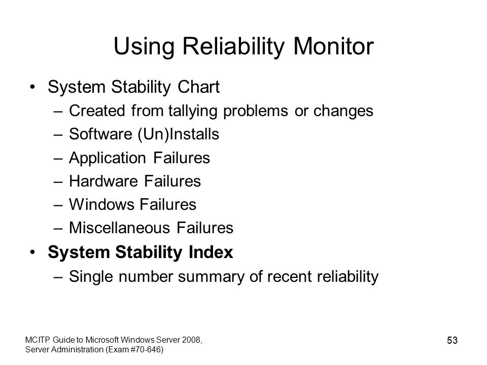 Using Reliability Monitor System Stability Chart –Created from tallying problems or changes –Software (Un)Installs –Application Failures –Hardware Failures –Windows Failures –Miscellaneous Failures System Stability Index –Single number summary of recent reliability MCITP Guide to Microsoft Windows Server 2008, Server Administration (Exam #70-646) 53