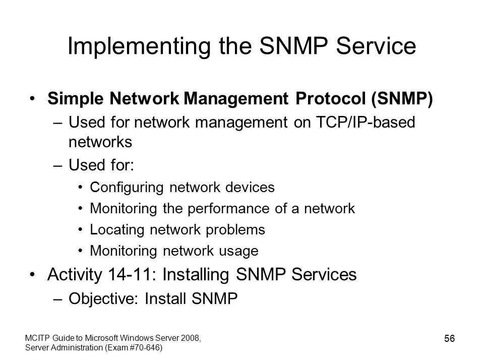 Implementing the SNMP Service Simple Network Management Protocol (SNMP) –Used for network management on TCP/IP-based networks –Used for: Configuring network devices Monitoring the performance of a network Locating network problems Monitoring network usage Activity 14-11: Installing SNMP Services –Objective: Install SNMP MCITP Guide to Microsoft Windows Server 2008, Server Administration (Exam #70-646) 56