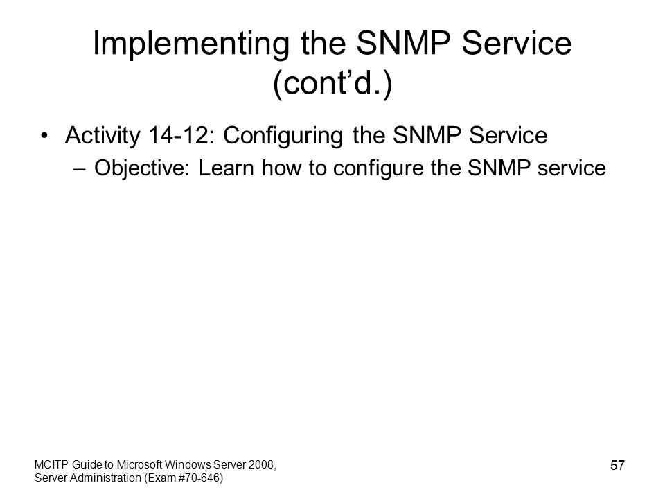 Implementing the SNMP Service (cont'd.) Activity 14-12: Configuring the SNMP Service –Objective: Learn how to configure the SNMP service MCITP Guide to Microsoft Windows Server 2008, Server Administration (Exam #70-646) 57